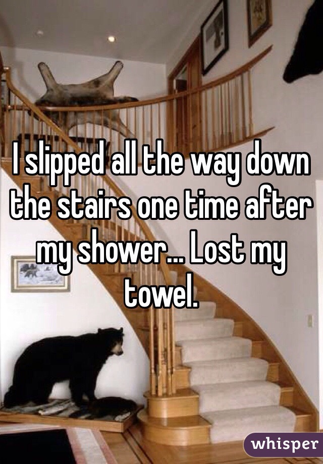I slipped all the way down the stairs one time after my shower... Lost my towel.