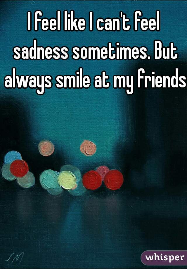 I feel like I can't feel sadness sometimes. But always smile at my friends