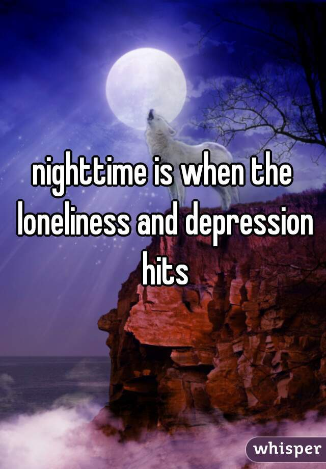 nighttime is when the loneliness and depression hits
