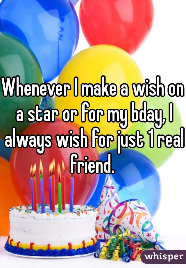 Whenever I make a wish on a star or for my bday, I always wish for just 1 real friend.