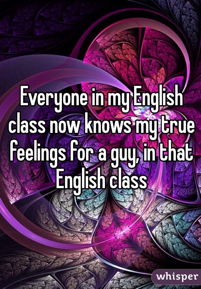Everyone in my English class now knows my true feelings for a guy, in that English class
