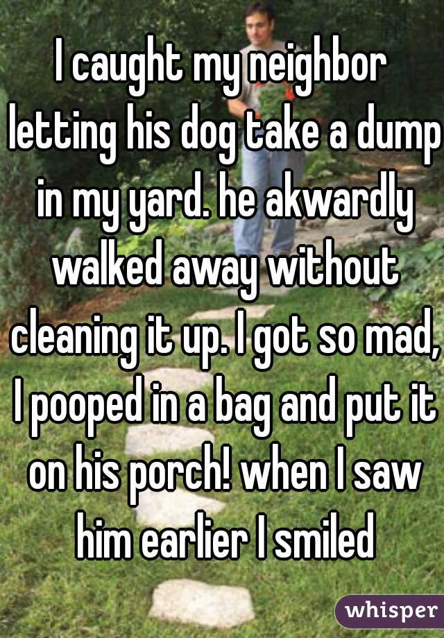 I caught my neighbor letting his dog take a dump in my yard. he akwardly walked away without cleaning it up. I got so mad, I pooped in a bag and put it on his porch! when I saw him earlier I smiled