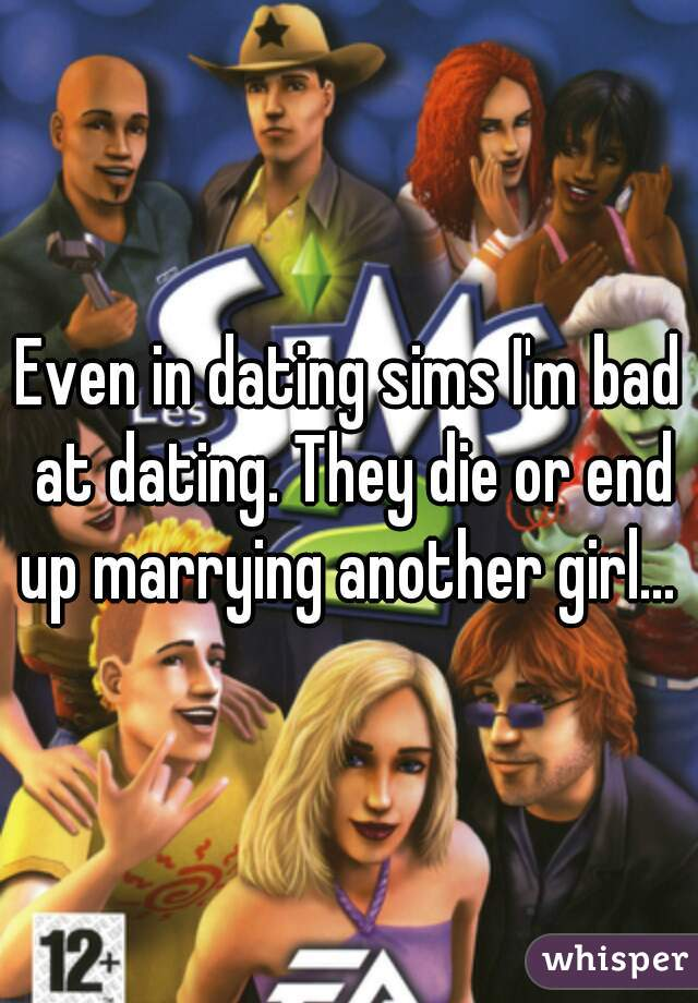 Even in dating sims I'm bad at dating. They die or end up marrying another girl...