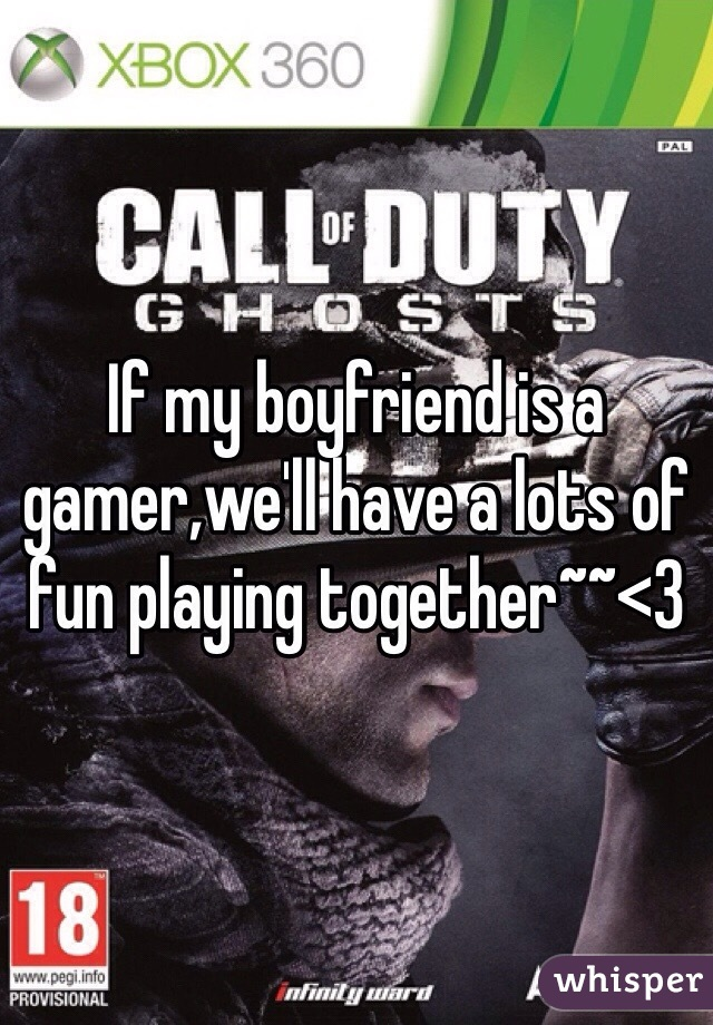 If my boyfriend is a gamer,we'll have a lots of fun playing together~~<3