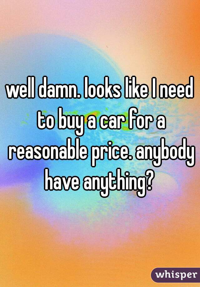 well damn. looks like I need to buy a car for a reasonable price. anybody have anything?