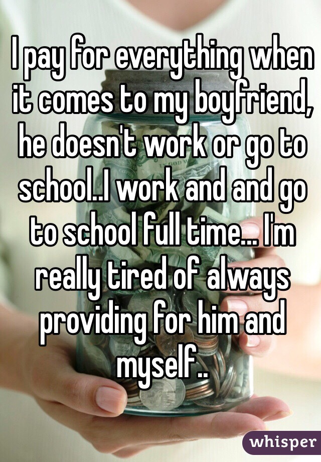 I pay for everything when it comes to my boyfriend, he doesn't work or go to school..I work and and go to school full time... I'm really tired of always providing for him and myself..