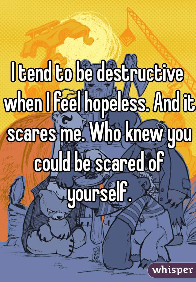 I tend to be destructive when I feel hopeless. And it scares me. Who knew you could be scared of yourself.