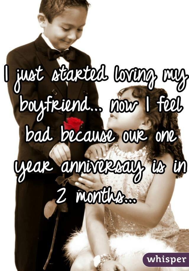 I just started loving my boyfriend... now I feel bad because our one year anniversay is in 2 months...