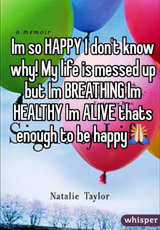 Im so HAPPY I don't know why! My life is messed up but Im BREATHING Im HEALTHY Im ALIVE thats enough to be happy🙏