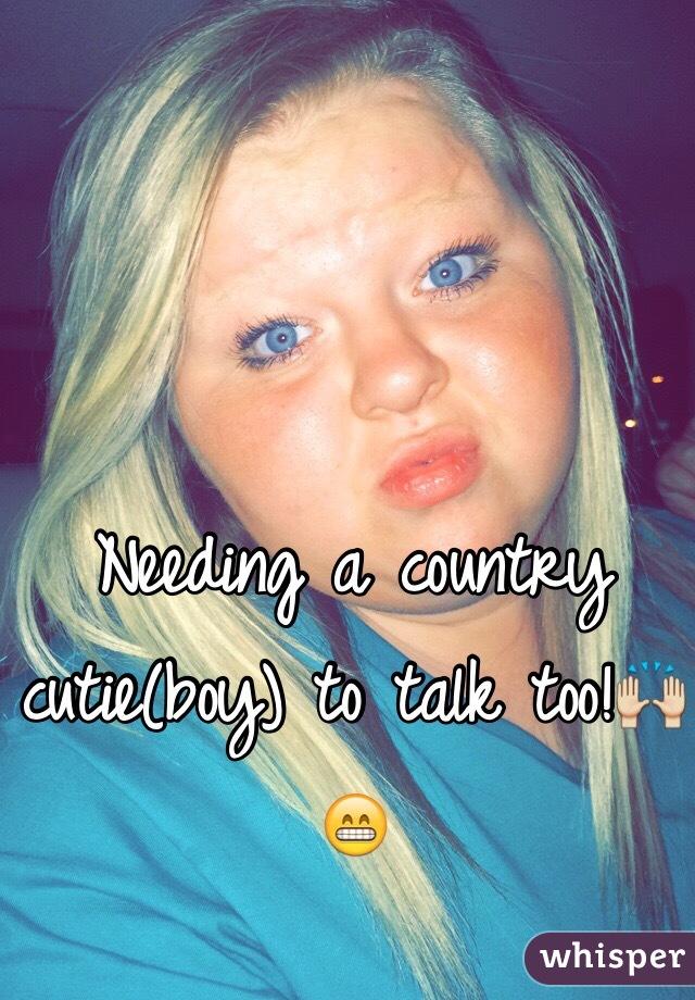 Needing a country cutie(boy) to talk too!🙌😁