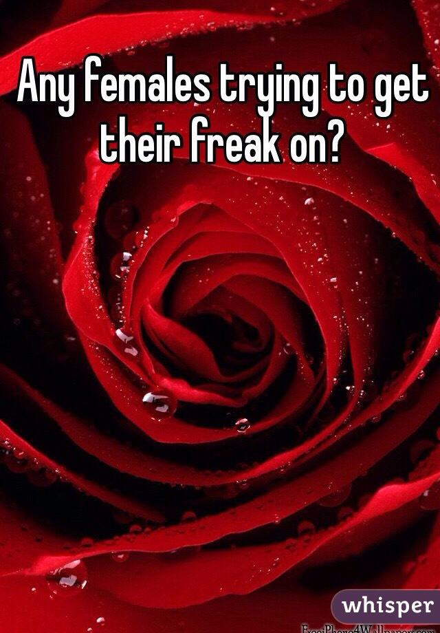 Any females trying to get their freak on?