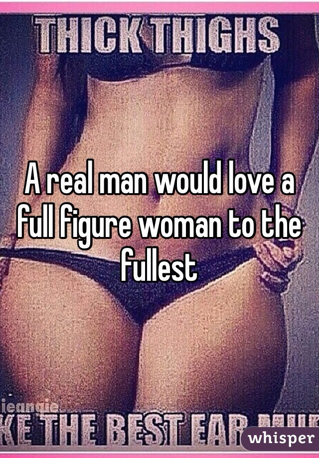 A real man would love a full figure woman to the fullest