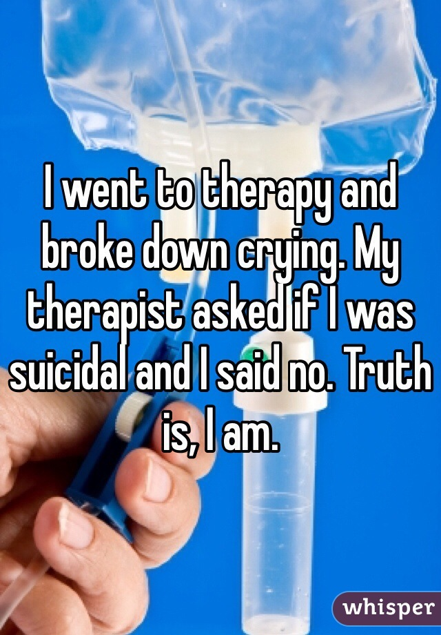 I went to therapy and broke down crying. My therapist asked if I was suicidal and I said no. Truth is, I am.
