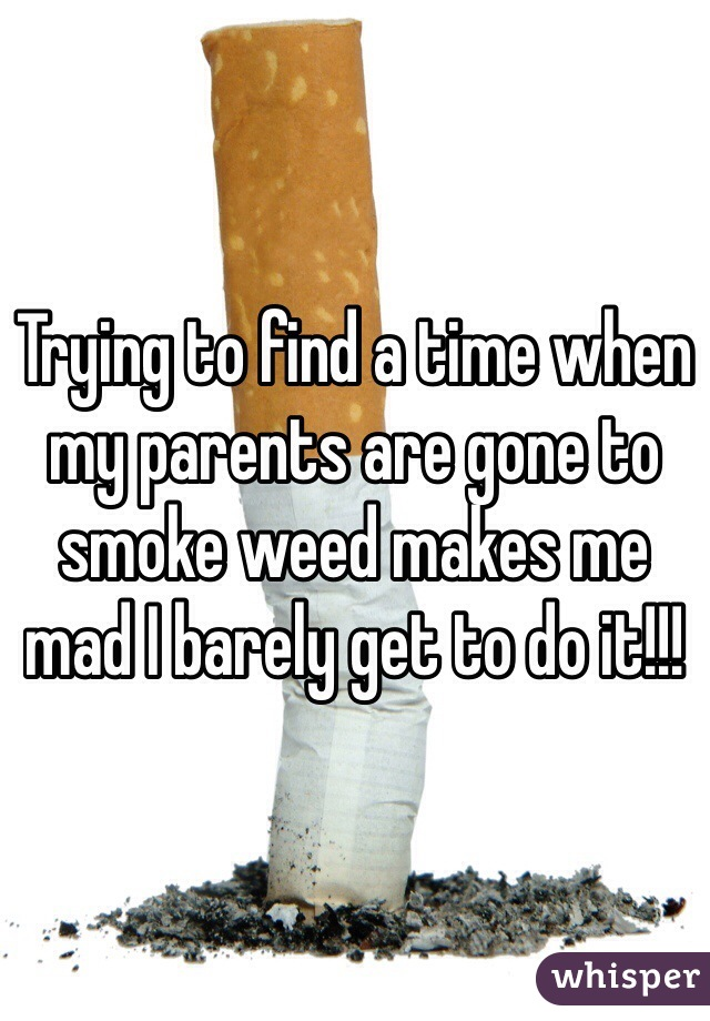 Trying to find a time when my parents are gone to smoke weed makes me mad I barely get to do it!!!