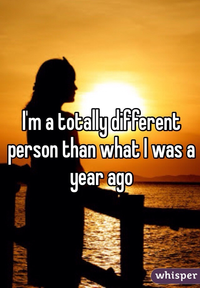 I'm a totally different person than what I was a year ago