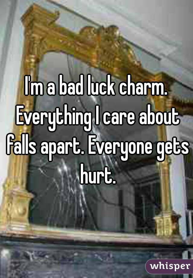 I'm a bad luck charm. Everything I care about falls apart. Everyone gets hurt.