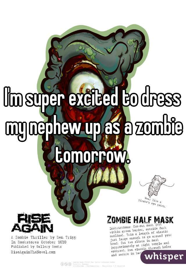 I'm super excited to dress my nephew up as a zombie tomorrow.