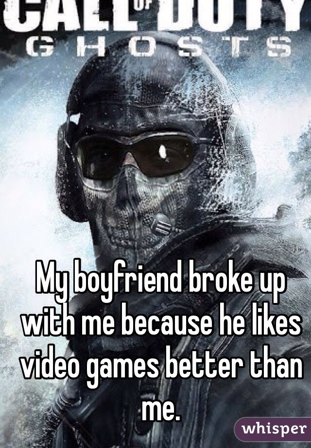 My boyfriend broke up with me because he likes video games better than me.