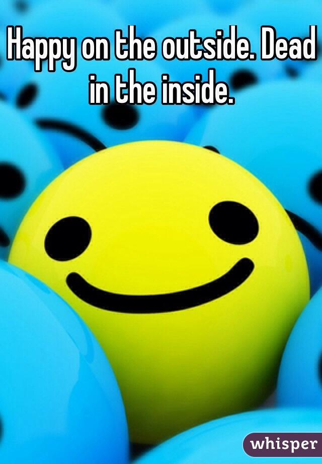 Happy on the outside. Dead in the inside.