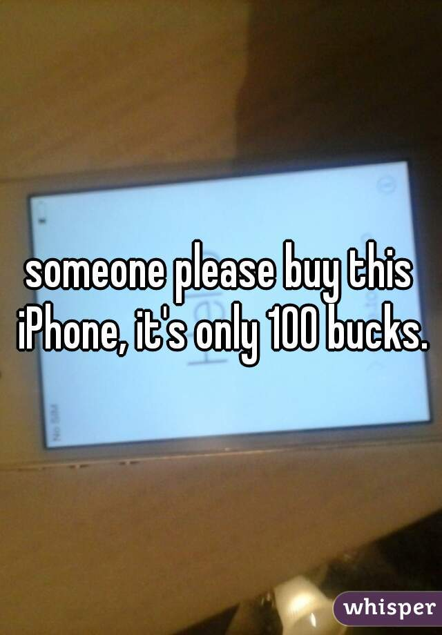 someone please buy this iPhone, it's only 100 bucks.