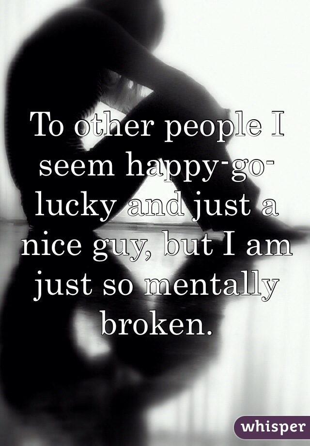 To other people I seem happy-go-lucky and just a nice guy, but I am just so mentally broken.
