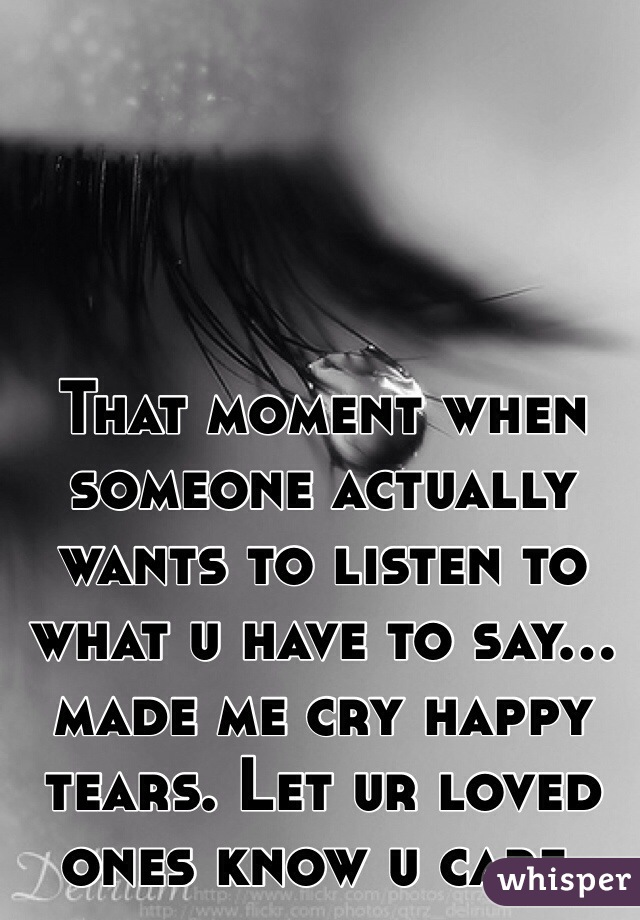 That moment when someone actually wants to listen to what u have to say... made me cry happy tears. Let ur loved ones know u care.