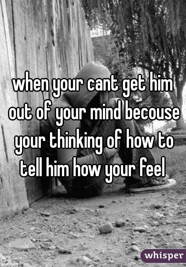when your cant get him out of your mind becouse your thinking of how to tell him how your feel