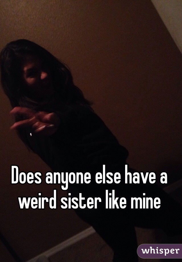Does anyone else have a weird sister like mine