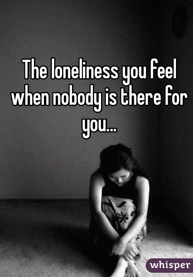 The loneliness you feel when nobody is there for you...