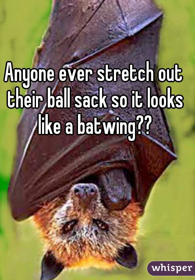 Anyone ever stretch out their ball sack so it looks like a batwing??