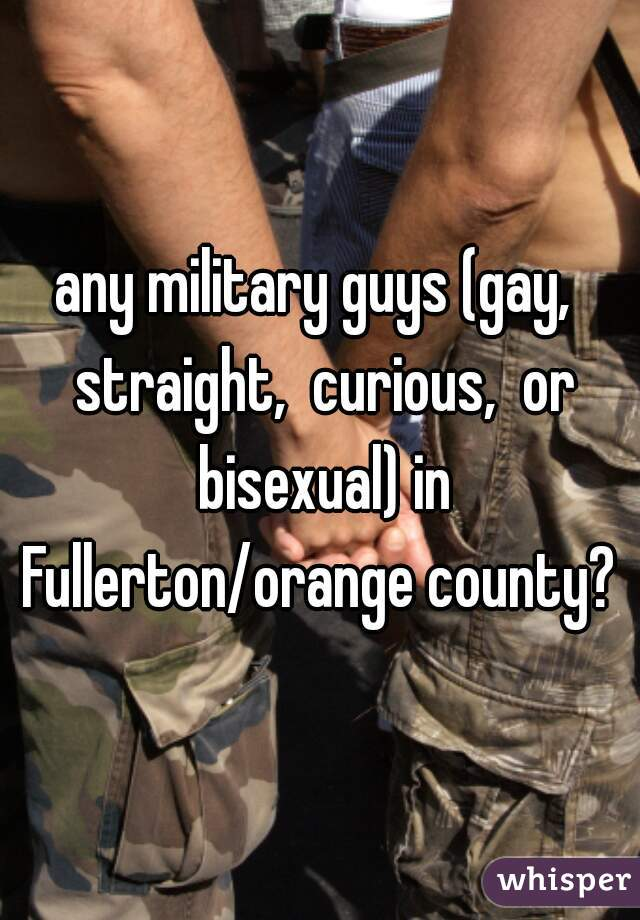 any military guys (gay,  straight,  curious,  or bisexual) in Fullerton/orange county?