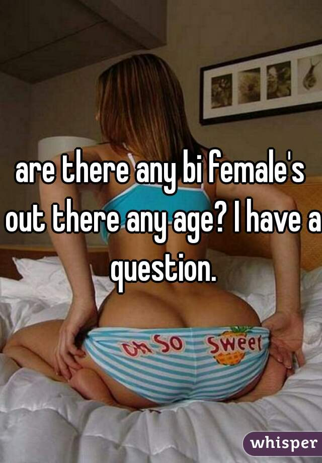 are there any bi female's out there any age? I have a question.