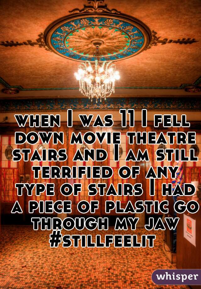 when I was 11 I fell down movie theatre stairs and I am still terrified of any type of stairs I had a piece of plastic go through my jaw #stillfeelit