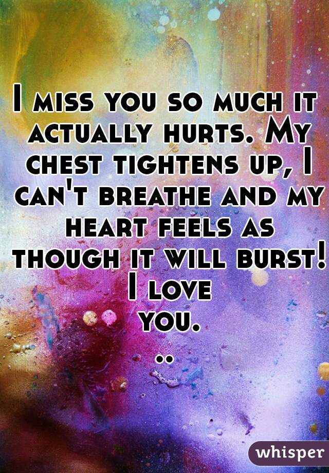 I miss you so much it actually hurts. My chest tightens up, I can't breathe and my heart feels as though it will burst! I love you...