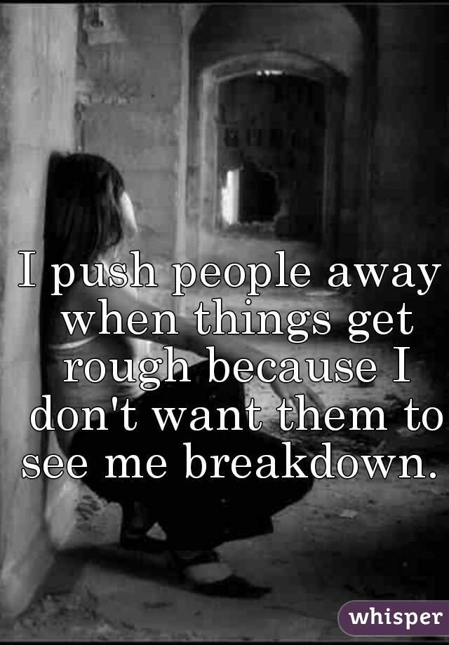 I push people away when things get rough because I don't want them to see me breakdown.