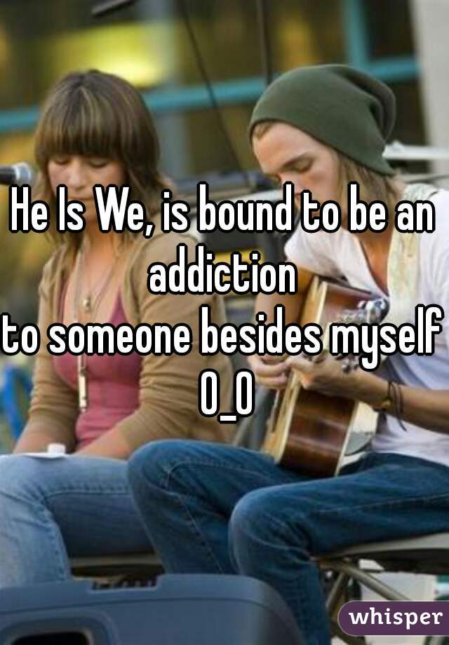 He Is We, is bound to be an addiction  to someone besides myself 0_0