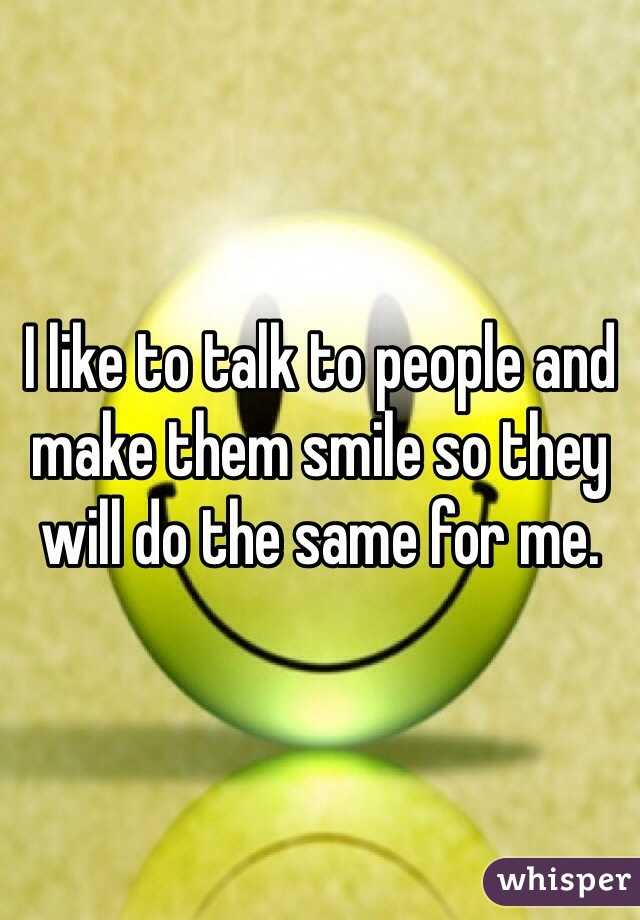 I like to talk to people and make them smile so they will do the same for me.
