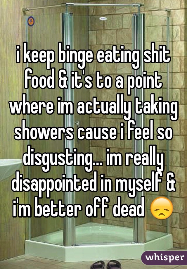 i keep binge eating shit food & it's to a point where im actually taking showers cause i feel so disgusting... im really disappointed in myself & i'm better off dead 😞
