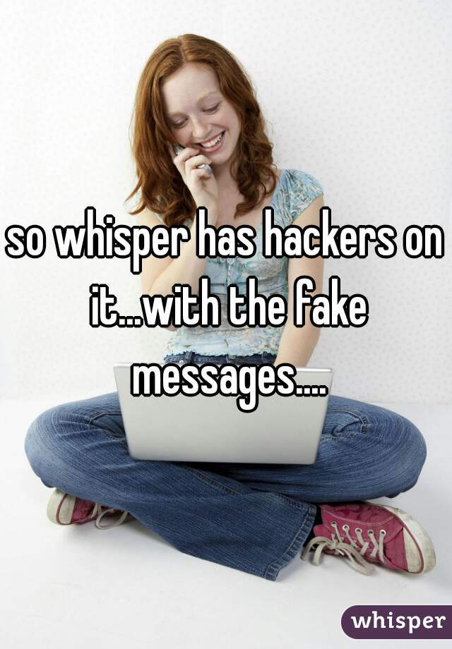 so whisper has hackers on it...with the fake messages....