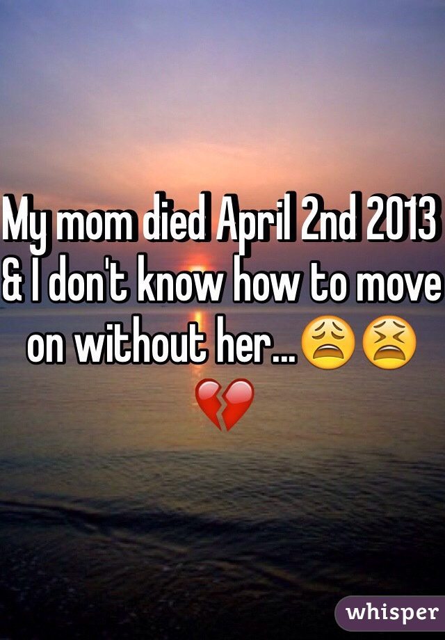 My mom died April 2nd 2013 & I don't know how to move on without her...😩😫💔