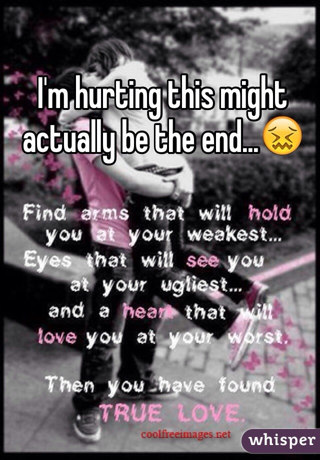 I'm hurting this might actually be the end...😖