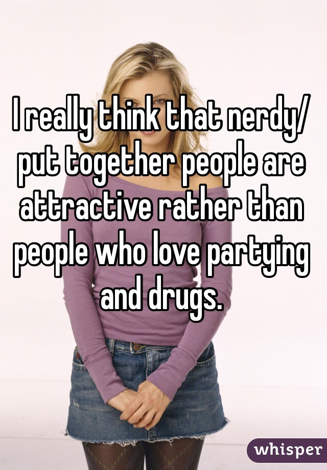 I really think that nerdy/put together people are attractive rather than people who love partying and drugs.