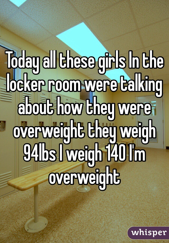 Today all these girls In the locker room were talking about how they were overweight they weigh 94lbs I weigh 140 I'm overweight