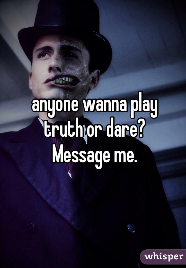 anyone wanna play  truth or dare? Message me.