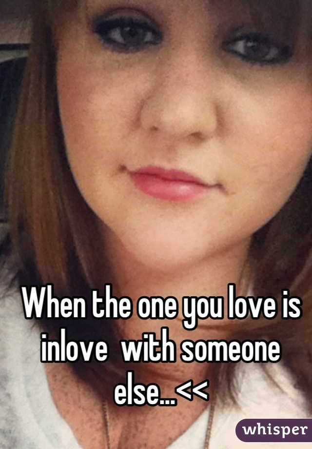 When the one you love is inlove  with someone else...<<