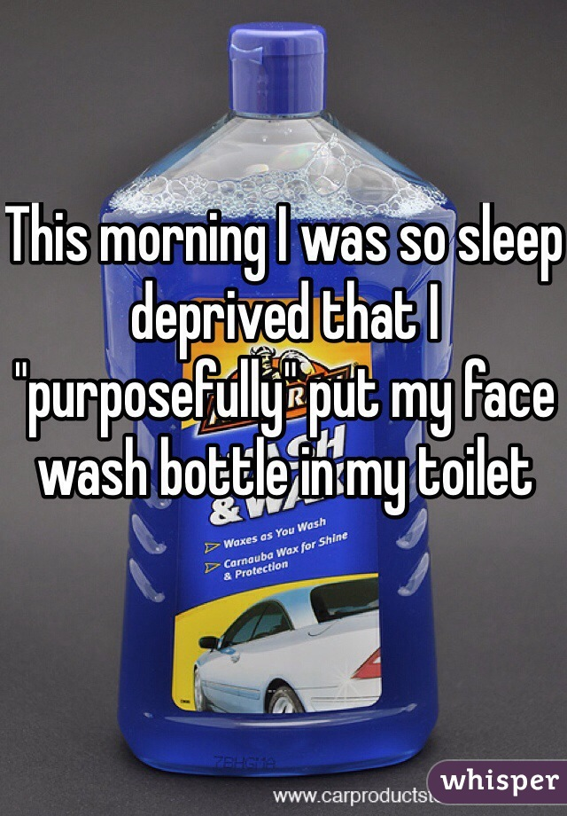"""This morning I was so sleep deprived that I """"purposefully"""" put my face wash bottle in my toilet"""