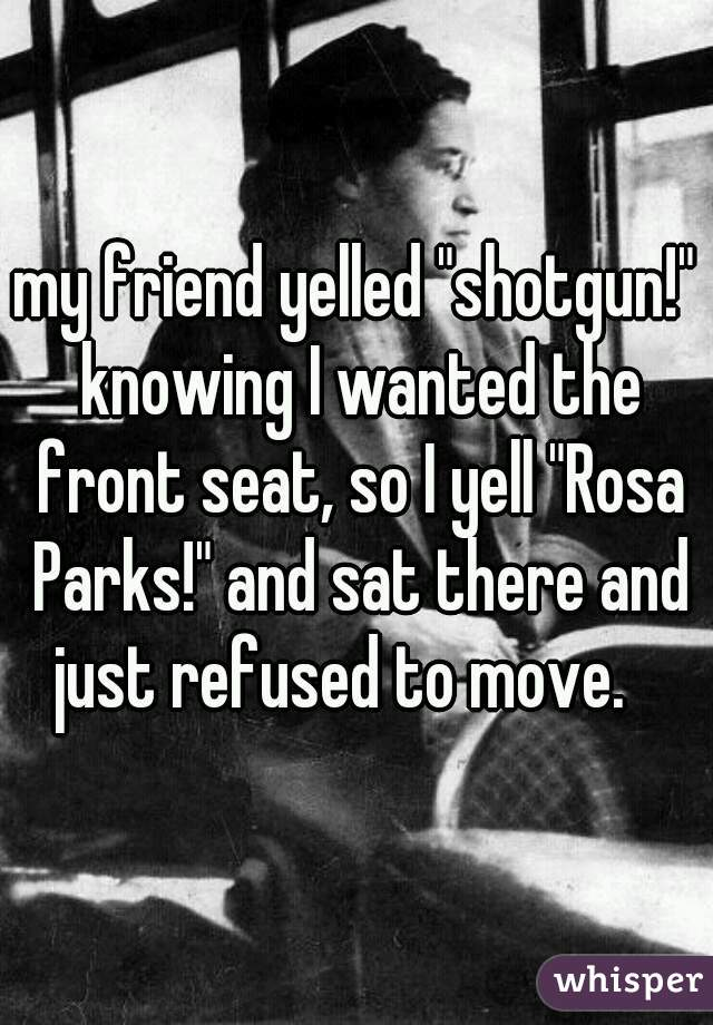 "my friend yelled ""shotgun!"" knowing I wanted the front seat, so I yell ""Rosa Parks!"" and sat there and just refused to move."