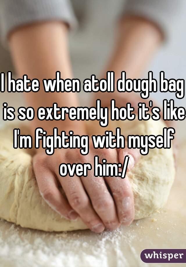 I hate when atoll dough bag is so extremely hot it's like I'm fighting with myself over him:/