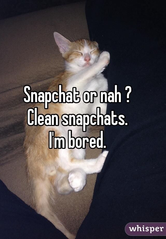 Snapchat or nah ?  Clean snapchats.  I'm bored.