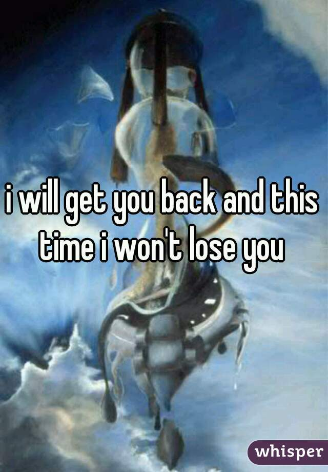 i will get you back and this time i won't lose you